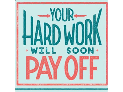 Your hard work will soon pay off